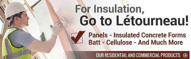 For insulation, go to letourneau! - Panels - Insulated Concrete Forms - Bett - Cellulose - And Much More - Our residential and commercial products